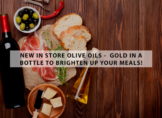 NEW IN STORE OLIVE OILS -  Gold in a bottle to brighten up your meals!